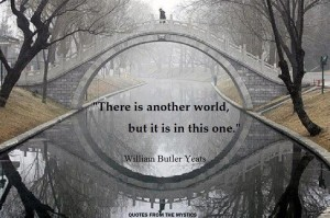 "There is another world, but it is in this one."" William Butler Yeats"