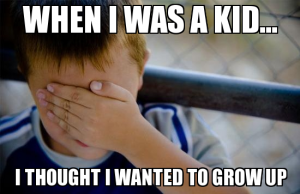 When I was a kid... I thought I wanted to grow up.