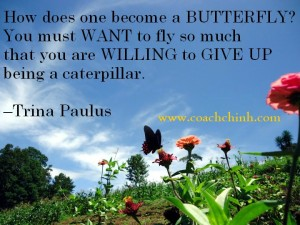 How does one become a butterfly? You must want to fly so much that you are willing to give up being a caterpillar. -Trina Paulus