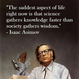 """The saddest aspect of life right now is that science gathers knowledge faster than society gathers wisdom."" -Isaac Asimov"