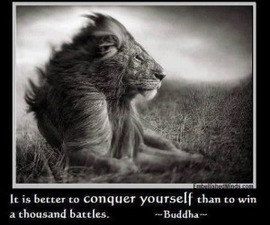 It is better to conquer yourself than to win a thousand battles. -Buddha