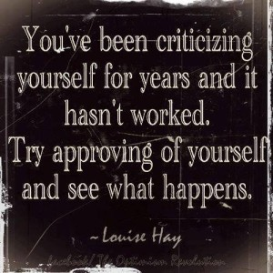 You've been criticizing yourself for years and it hasn't worked. Try approving of yourself and see what happens. -Louise Hay