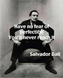 Have no fear of perfection. You'll never reach it. -Salvador Dali