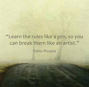 """Learn the rules like a pro, so you can break them like an artist."" -Pablo Picasso"