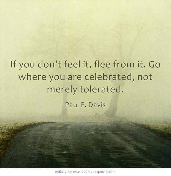 """If you don't feel it, flee from it. Go where you are clebrated, not merely tolerated."" -Paul F. Davis"