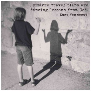 """Bizarre travel plans are dancing lessons from God."" -Kurt Vonnegut"