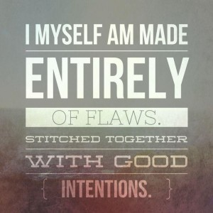 I, myself, am made entirely of flaws, stitched together with good intentions.
