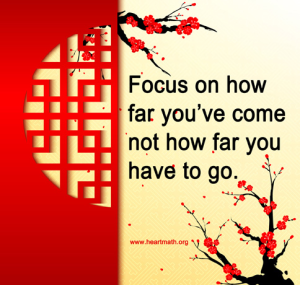Focus on how far you've come, not how far you have to go. -Institute for Heart Math