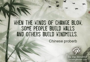 """When the winds of change blow, some people build walls and others build windmills."" -Chinese proverb"