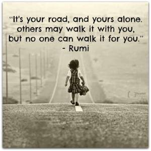"""It's your road, and yours alone. Others may walk it with you, but no one can walk it for you."" -Rumi"