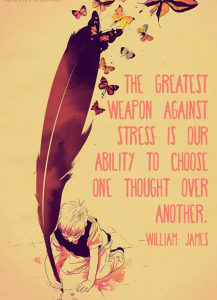 """The greatest weapon against stress is our ability to choose one thought over another."" -William James"