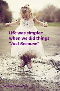 "Life was simpler when we did things ""Just Because""."