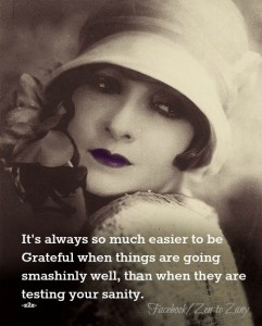 """It's always much easier to be Grateful when things are going smashingly well, than when they are testing your sanity."""