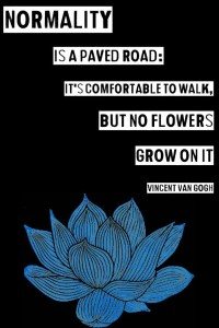 """Normality is a paved road: It's comfortable to walk, but no flowers grow on it."" -Vincent Van Gogh"