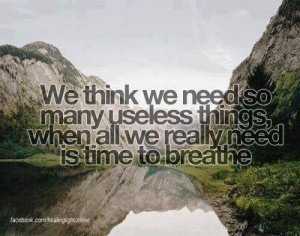 """We think we need so many useless things when all we really need is time to breathe."""