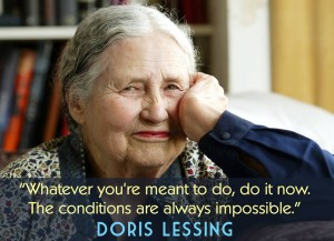 """Whatever you're meant to do, do it now. The conditions are always impossible."" -Doris Lessing"