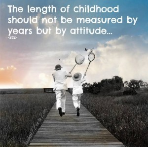 """The length of childhood should not be measured by years but by attitude..."" -Zen to Zany"