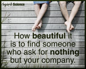 """How beautiful it is to find someone who asks for nothing but your company."""