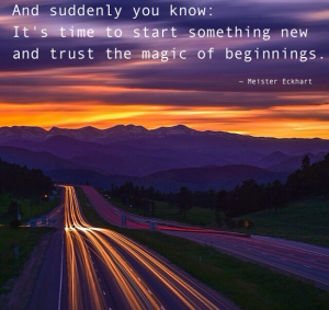 """And suddenly you know: It's time to start something and trust the magic of beginnings."" -Meister Eckhart"