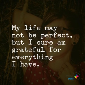 """My life may not be perfect, but I sure am grateful for everything I have."""