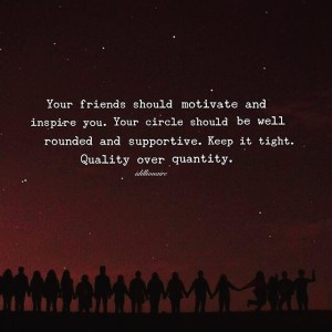 """Your friends should motivate and inspire you. Your circle should be well-rounded and supportive. Keep it tight. Quality over quantity."""