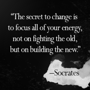 """The secret to change is to focus all of your energy, not on fighting the old, but on building the new."" -Socrates"