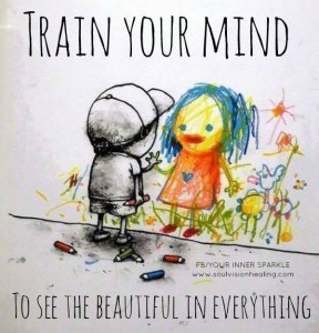"""Train your mind to see the beautiful in everything."""