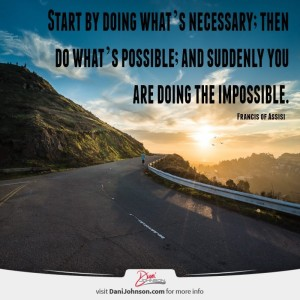"""Start by doing what's necessary; then do what's possible' and suddenly you are doing the impossible."" -Francis of Assisi"