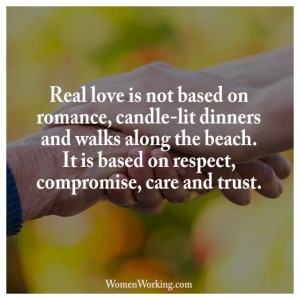"""Real love is not based on romance, candle-lit dinners, and walks along the beach. It is based on respect, compromise, care, and trust."""