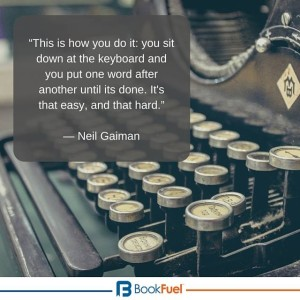 """This is how you do it: you sit down at the keyboard and you put one word after another until it's done. It's that easy, and that hard."" -Neil Gaiman"
