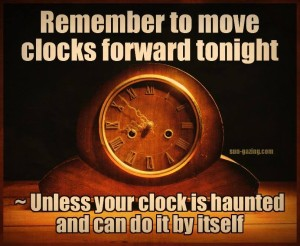 Remember to move clocks forward tonight. Unless your clock is haunted and can do it by itself.