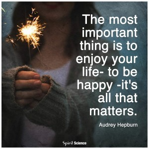 """The most important thing is to enjoy your life--to be happy--it's all that matters."" -Audrey Hepburn"