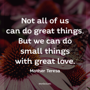"""Not all of us can do great things. But we can do small things with great love."" -Mother Teresa"