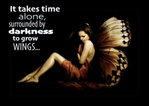 """It takes time alone, surrounded by darkenss, to grow wings..."""