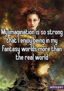 My imagination is so strong that I enjoy being in my fantasy worlds more than the real world.