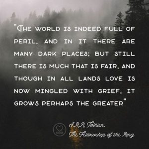 """The world is indeed full of peril, and in it there are many dark places; but still there is much that is fair, and though in all lands love is now mingled with grief, it grows perhaps the greater."" -J.R.R. Tolkien"