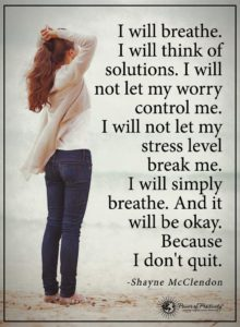"""I will breathe. I will think of solutions. I will not let my worry control me. I will not let my stress level break me. I will simply breathe. And it will be okay. Because I don't quit."" -Shayne McClendon"