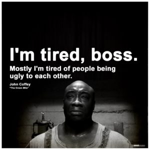 """I'm tired, boss. Mostly I'm tired of people being ugly to each other."" -John Coffey, ""The Green Mile"""