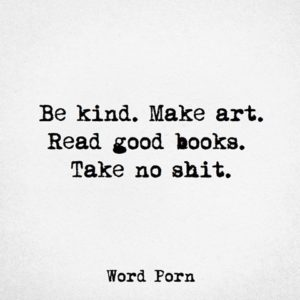 """Be kind. Make art. Read good books. Take no shit."" -Word Porn"