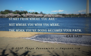 """Start where you are--not where you wish you were. The work you're doing becomes your path."" -Ram Dass"