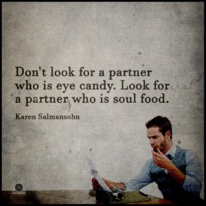"""Don't look for a partner who is eye candy. Look for a partner who is soul food."" -Karen Salmansohn"