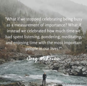 """What if we stopped celebrating being busy as a measurement of importance? What if instead we celebrated how much time we had spent listening, pondering, meditating, and enjoying time with the most important people in our lives?"" -Greg McKeown"