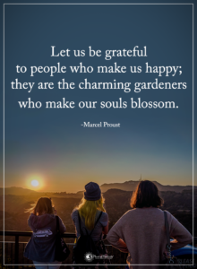 """Let us be grateful to people who make us happy; they are the charming gardeners who make our souls blossom."" -Marcel Proust"