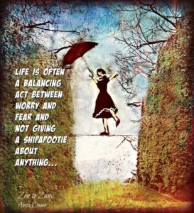 Life is often a balancing act between worry and fear and not giving a shipootie about anything...