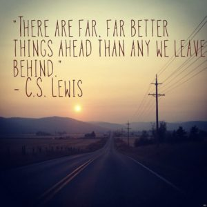 """There are far, far better things ahead than any we leave behind."" -C.S. Lewis"