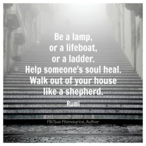 """Be a lamp, or a lifeboat, or a ladder. Help someone's soul heal. Walk out of your house like a shepherd."" -Rumi"