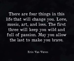 """There are four things in this life that will change you. Love, music, art, and loss. The first three will keep you wild and full of passion. May you allow the last to make you brave."" -Erin Van Vuren"